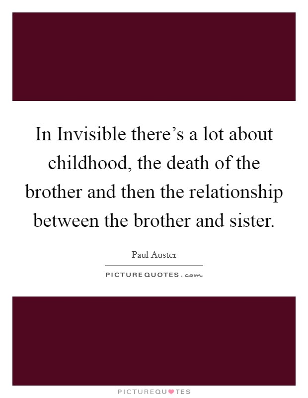 In Invisible there's a lot about childhood, the death of the brother and then the relationship between the brother and sister Picture Quote #1