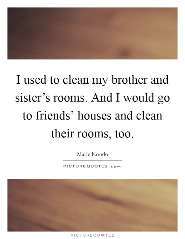 I used to clean my brother and sister's rooms. And I would go to friends' houses and clean their rooms, too Picture Quote #1