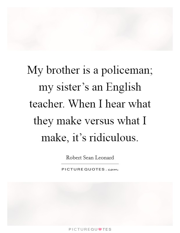My brother is a policeman; my sister's an English teacher. When I hear what they make versus what I make, it's ridiculous Picture Quote #1