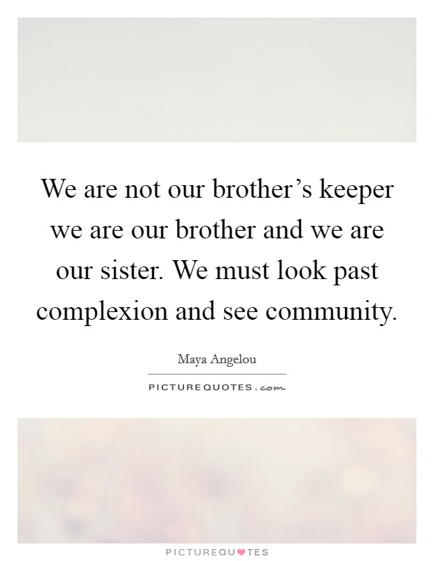 We are not our brother's keeper we are our brother and we are our sister. We must look past complexion and see community Picture Quote #1
