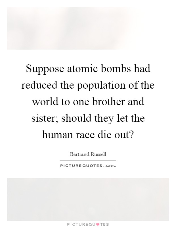 Suppose atomic bombs had reduced the population of the world to one brother and sister; should they let the human race die out? Picture Quote #1