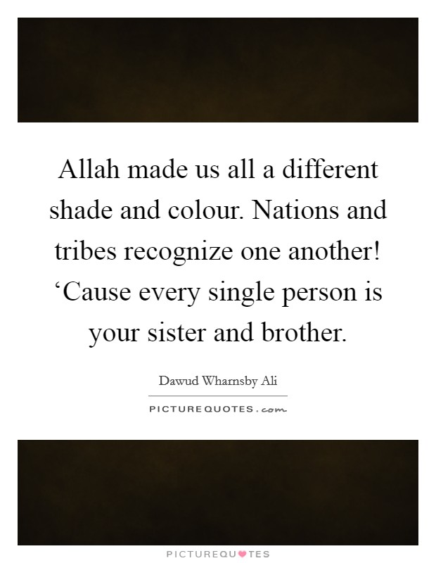 Allah made us all a different shade and colour. Nations and tribes recognize one another! 'Cause every single person is your sister and brother Picture Quote #1