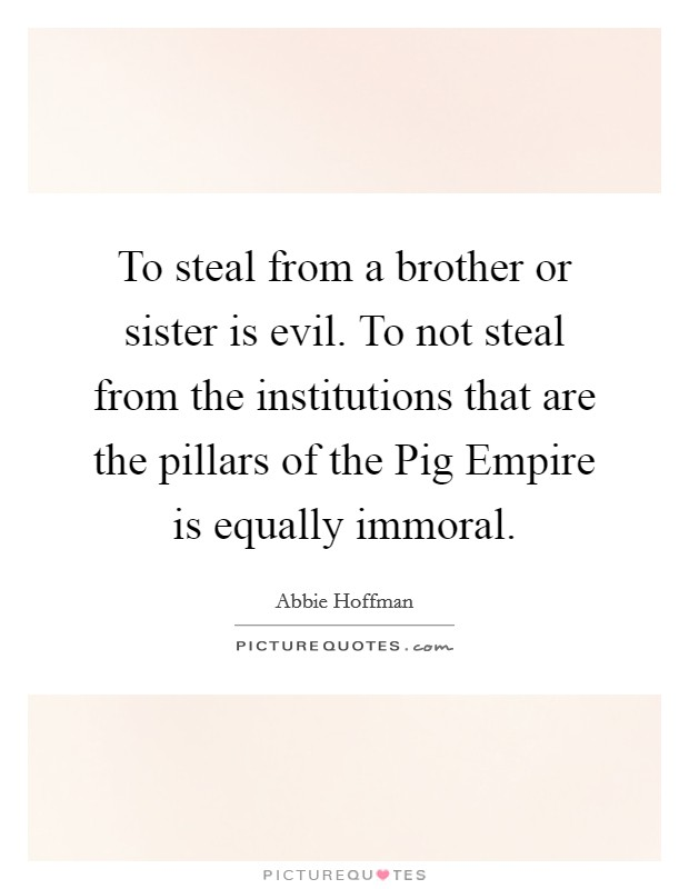 To steal from a brother or sister is evil. To not steal from the institutions that are the pillars of the Pig Empire is equally immoral Picture Quote #1