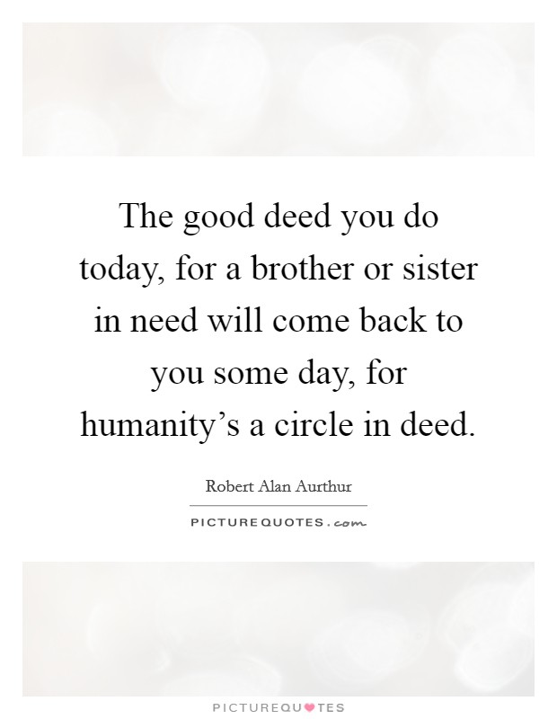 The good deed you do today, for a brother or sister in need will come back to you some day, for humanity's a circle in deed Picture Quote #1