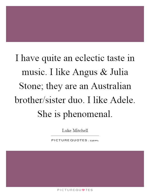 I have quite an eclectic taste in music. I like Angus and Julia Stone; they are an Australian brother/sister duo. I like Adele. She is phenomenal Picture Quote #1