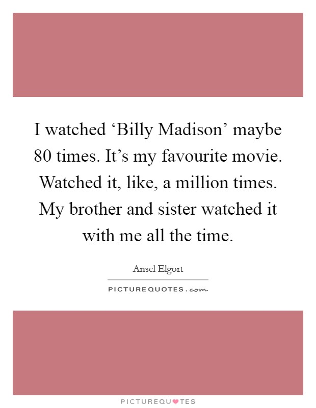 I watched 'Billy Madison' maybe 80 times. It's my favourite movie. Watched it, like, a million times. My brother and sister watched it with me all the time Picture Quote #1