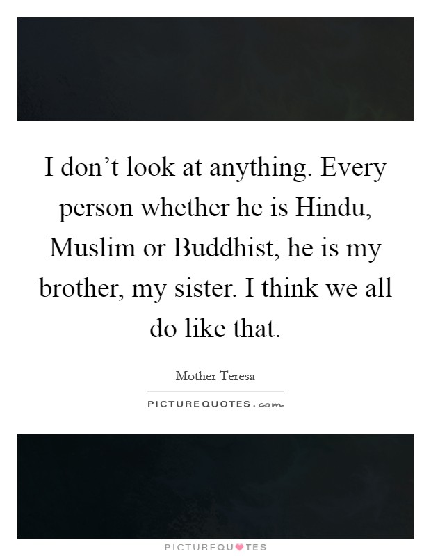 I don't look at anything. Every person whether he is Hindu, Muslim or Buddhist, he is my brother, my sister. I think we all do like that Picture Quote #1