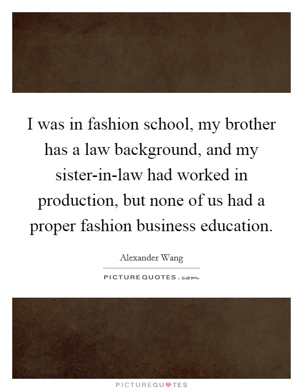 I was in fashion school, my brother has a law background, and my sister-in-law had worked in production, but none of us had a proper fashion business education Picture Quote #1