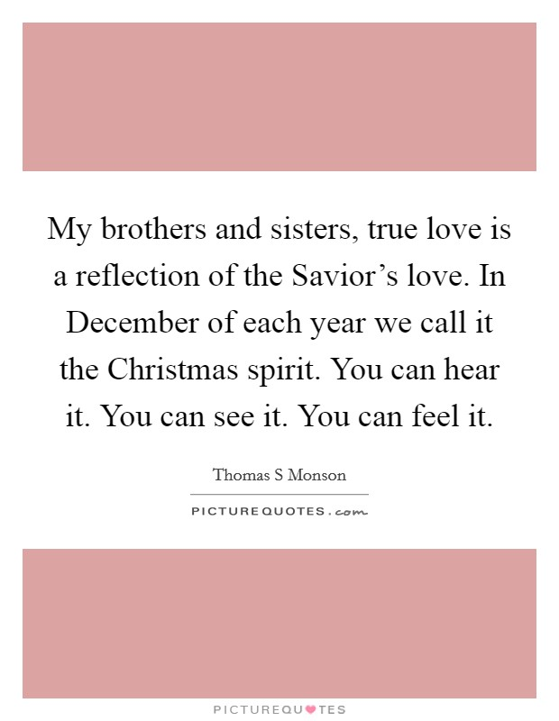 My brothers and sisters, true love is a reflection of the Savior's love. In December of each year we call it the Christmas spirit. You can hear it. You can see it. You can feel it. Picture Quote #1