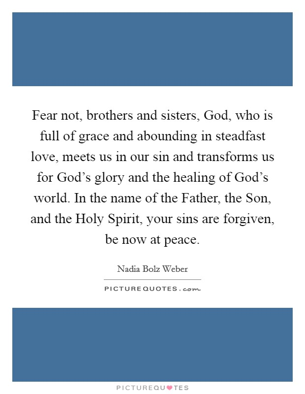 Fear not, brothers and sisters, God, who is full of grace and abounding in steadfast love, meets us in our sin and transforms us for God's glory and the healing of God's world. In the name of the Father, the Son, and the Holy Spirit, your sins are forgiven, be now at peace Picture Quote #1