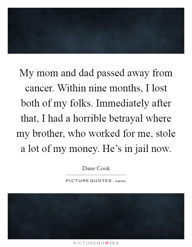 My mom and dad passed away from cancer. Within nine months, I lost both of my folks. Immediately after that, I had a horrible betrayal where my brother, who worked for me, stole a lot of my money. He's in jail now Picture Quote #1
