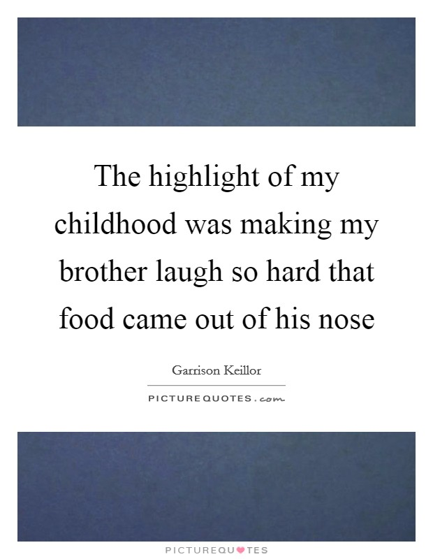 The highlight of my childhood was making my brother laugh so hard that food came out of his nose Picture Quote #1