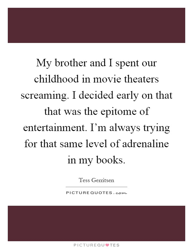 My brother and I spent our childhood in movie theaters screaming. I decided early on that that was the epitome of entertainment. I'm always trying for that same level of adrenaline in my books Picture Quote #1
