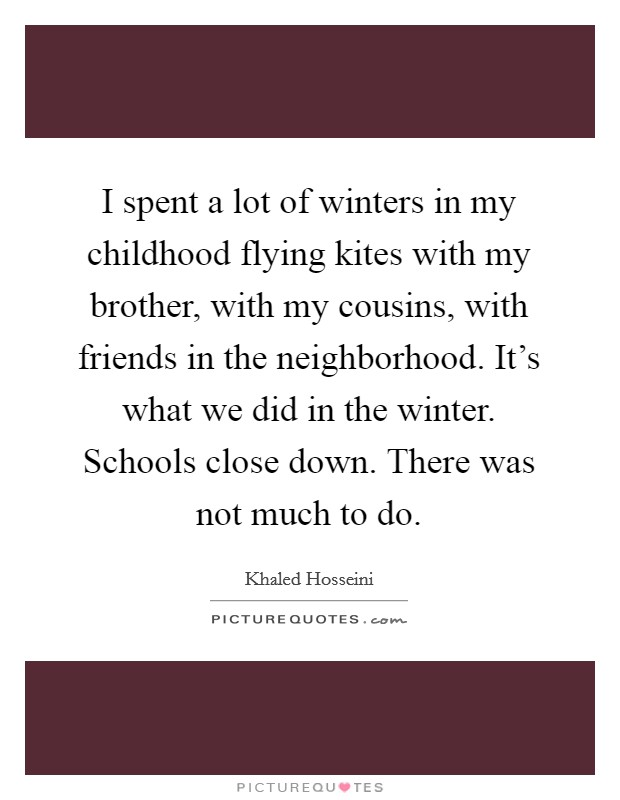 I spent a lot of winters in my childhood flying kites with my brother, with my cousins, with friends in the neighborhood. It's what we did in the winter. Schools close down. There was not much to do Picture Quote #1