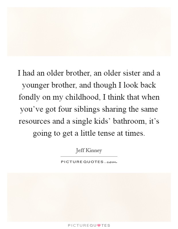 I had an older brother, an older sister and a younger brother, and though I look back fondly on my childhood, I think that when you've got four siblings sharing the same resources and a single kids' bathroom, it's going to get a little tense at times Picture Quote #1