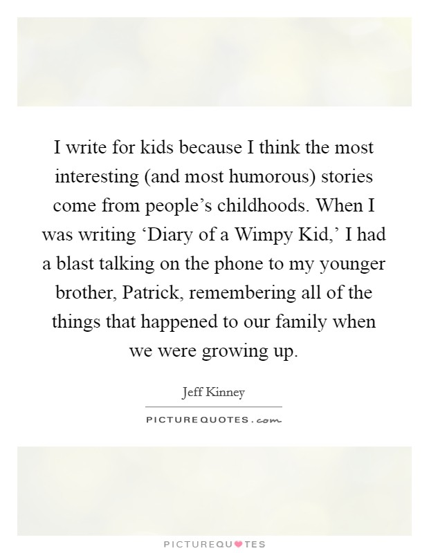 I write for kids because I think the most interesting (and most humorous) stories come from people's childhoods. When I was writing 'Diary of a Wimpy Kid,' I had a blast talking on the phone to my younger brother, Patrick, remembering all of the things that happened to our family when we were growing up Picture Quote #1