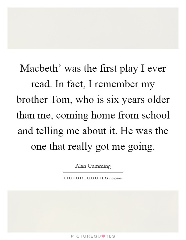 Macbeth' was the first play I ever read. In fact, I remember my brother Tom, who is six years older than me, coming home from school and telling me about it. He was the one that really got me going Picture Quote #1