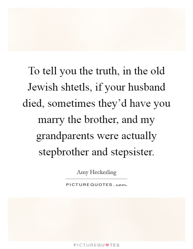 To tell you the truth, in the old Jewish shtetls, if your husband died, sometimes they'd have you marry the brother, and my grandparents were actually stepbrother and stepsister Picture Quote #1