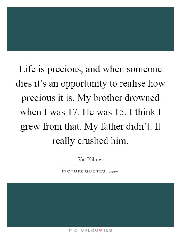 Life is precious, and when someone dies it's an opportunity to realise how precious it is. My brother drowned when I was 17. He was 15. I think I grew from that. My father didn't. It really crushed him Picture Quote #1