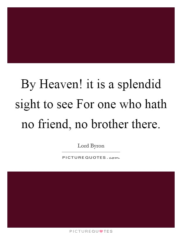 By Heaven! it is a splendid sight to see For one who hath no friend, no brother there Picture Quote #1
