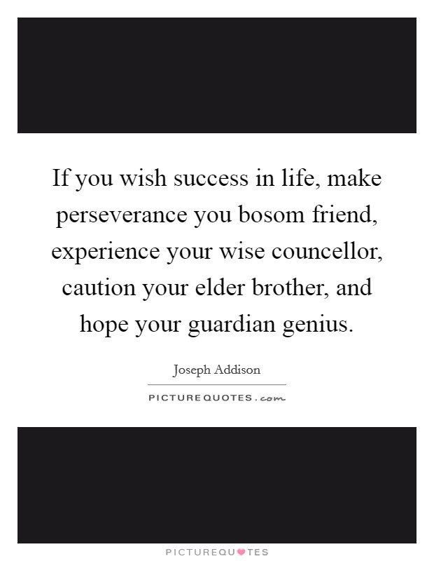 If you wish success in life, make perseverance you bosom friend, experience your wise councellor, caution your elder brother, and hope your guardian genius Picture Quote #1