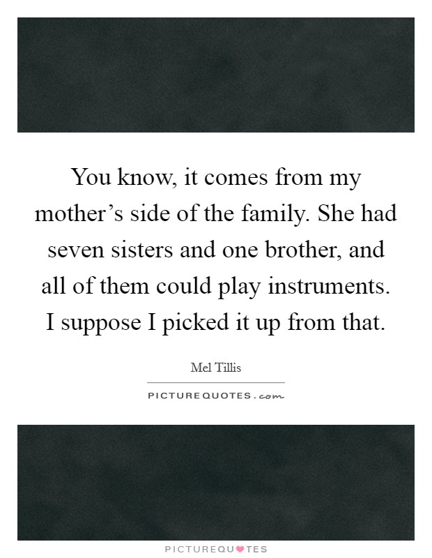 You know, it comes from my mother's side of the family. She had seven sisters and one brother, and all of them could play instruments. I suppose I picked it up from that Picture Quote #1