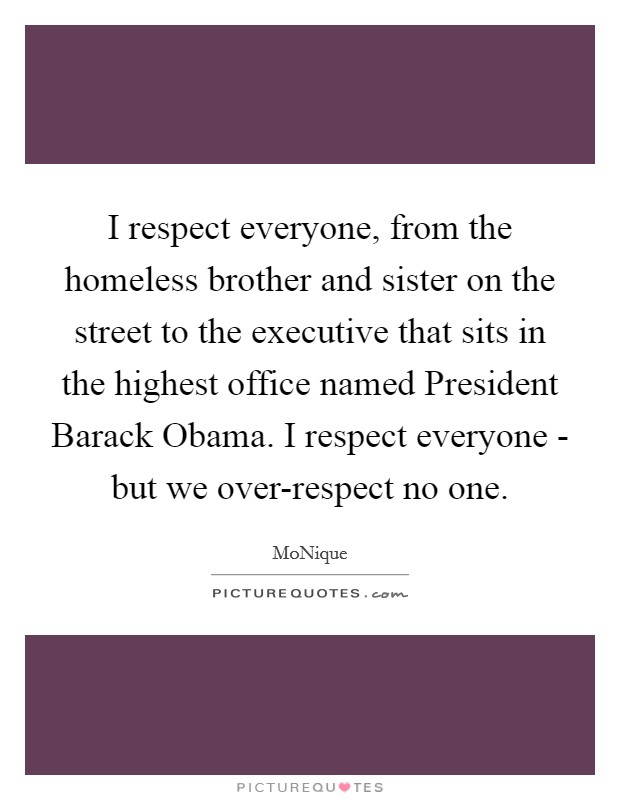 I respect everyone, from the homeless brother and sister on the street to the executive that sits in the highest office named President Barack Obama. I respect everyone - but we over-respect no one Picture Quote #1