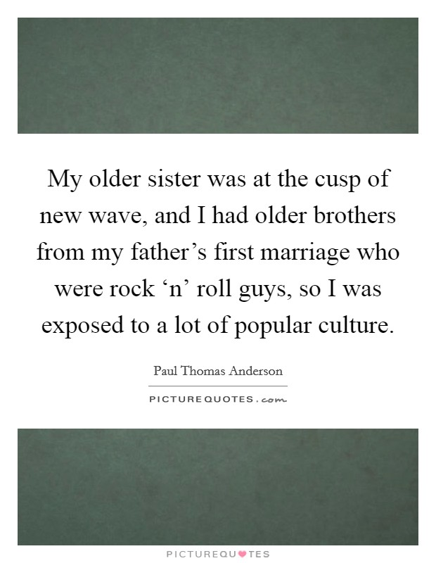 My older sister was at the cusp of new wave, and I had older brothers from my father's first marriage who were rock 'n' roll guys, so I was exposed to a lot of popular culture Picture Quote #1
