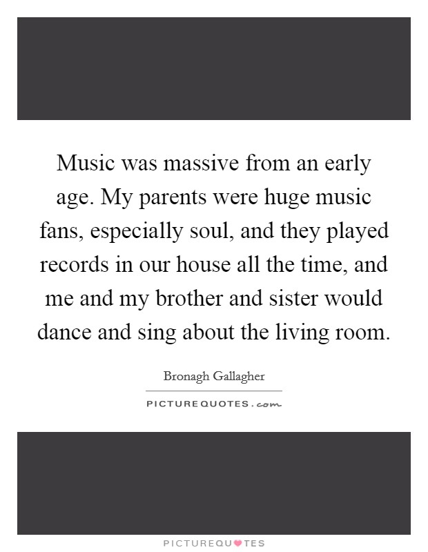 Music was massive from an early age. My parents were huge music fans, especially soul, and they played records in our house all the time, and me and my brother and sister would dance and sing about the living room Picture Quote #1
