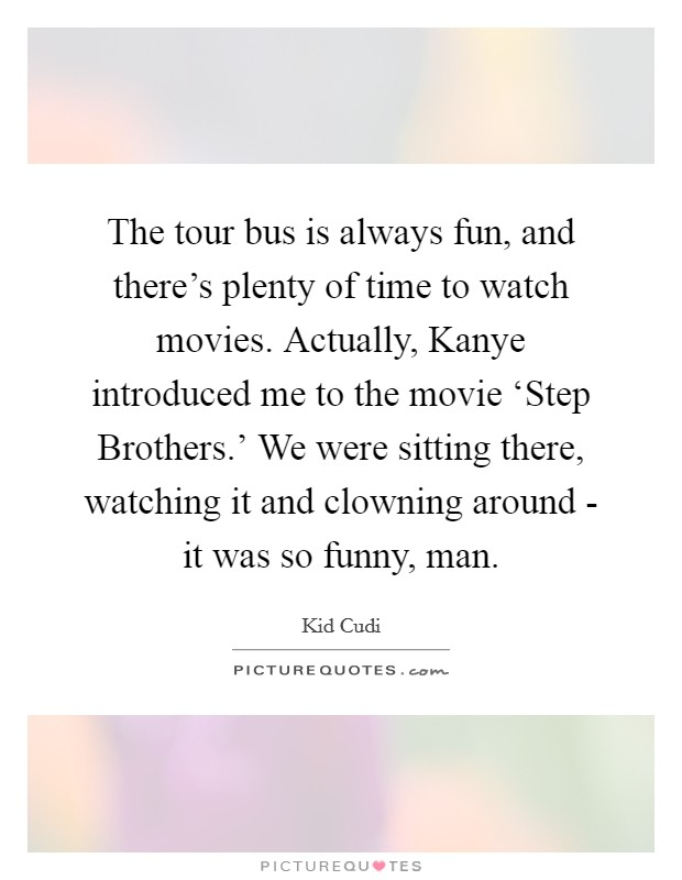 The tour bus is always fun, and there's plenty of time to watch movies. Actually, Kanye introduced me to the movie 'Step Brothers.' We were sitting there, watching it and clowning around - it was so funny, man Picture Quote #1