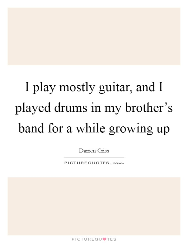I play mostly guitar, and I played drums in my brother's band for a while growing up Picture Quote #1