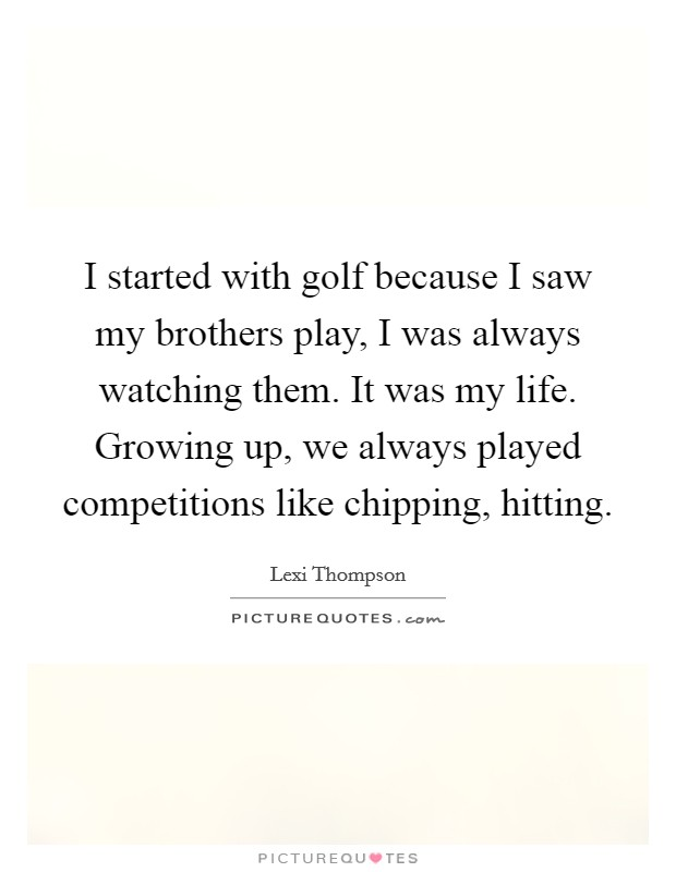 I started with golf because I saw my brothers play, I was always watching them. It was my life. Growing up, we always played competitions like chipping, hitting Picture Quote #1