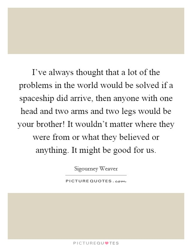 I've always thought that a lot of the problems in the world would be solved if a spaceship did arrive, then anyone with one head and two arms and two legs would be your brother! It wouldn't matter where they were from or what they believed or anything. It might be good for us Picture Quote #1