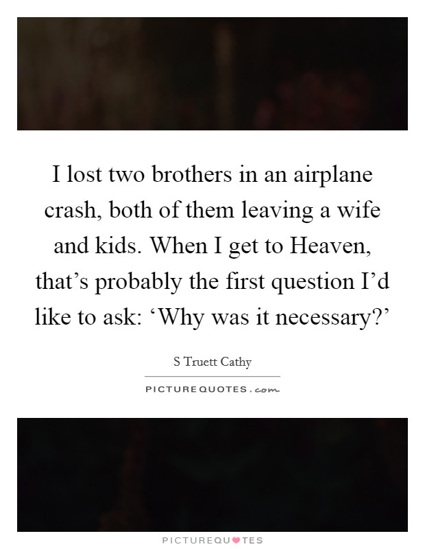 I lost two brothers in an airplane crash, both of them leaving a wife and kids. When I get to Heaven, that's probably the first question I'd like to ask: 'Why was it necessary?' Picture Quote #1