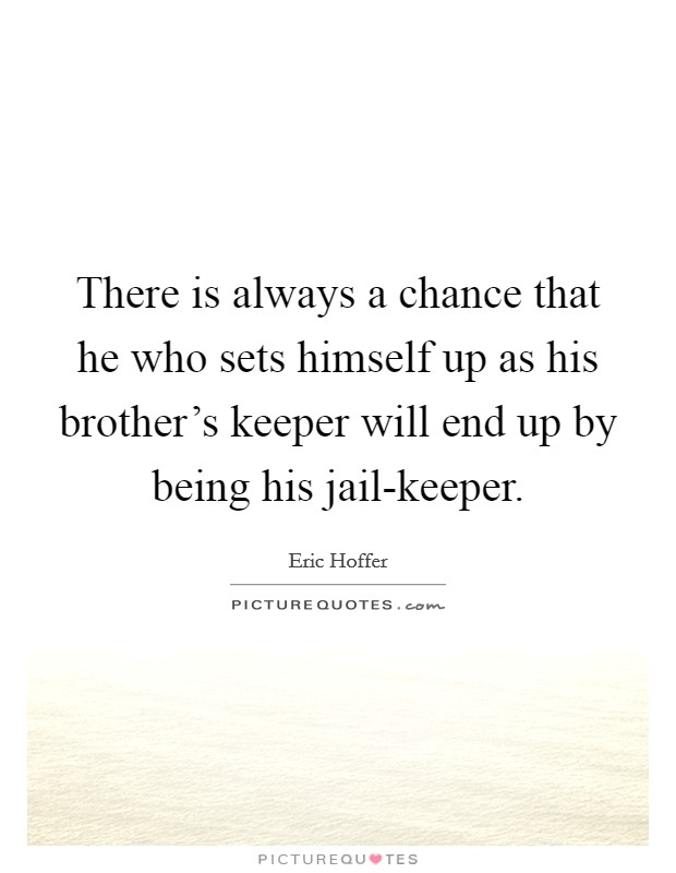 There is always a chance that he who sets himself up as his brother's keeper will end up by being his jail-keeper Picture Quote #1