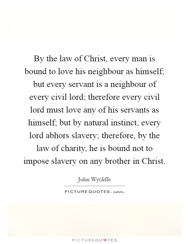 By the law of Christ, every man is bound to love his neighbour as himself; but every servant is a neighbour of every civil lord; therefore every civil lord must love any of his servants as himself; but by natural instinct, every lord abhors slavery; therefore, by the law of charity, he is bound not to impose slavery on any brother in Christ Picture Quote #1