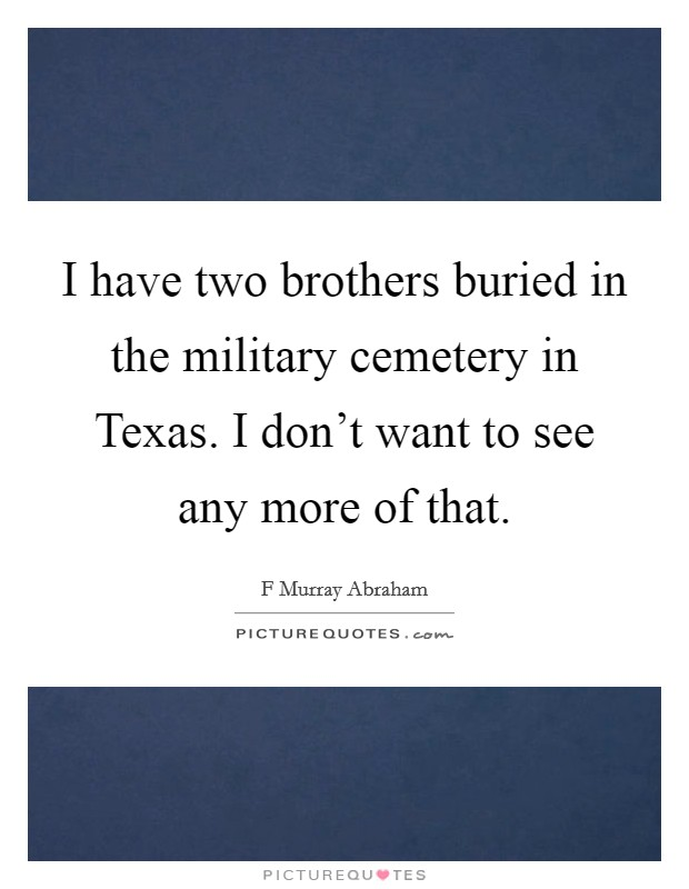 I have two brothers buried in the military cemetery in Texas. I don't want to see any more of that Picture Quote #1