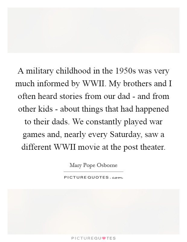 A military childhood in the 1950s was very much informed by WWII. My brothers and I often heard stories from our dad - and from other kids - about things that had happened to their dads. We constantly played war games and, nearly every Saturday, saw a different WWII movie at the post theater Picture Quote #1