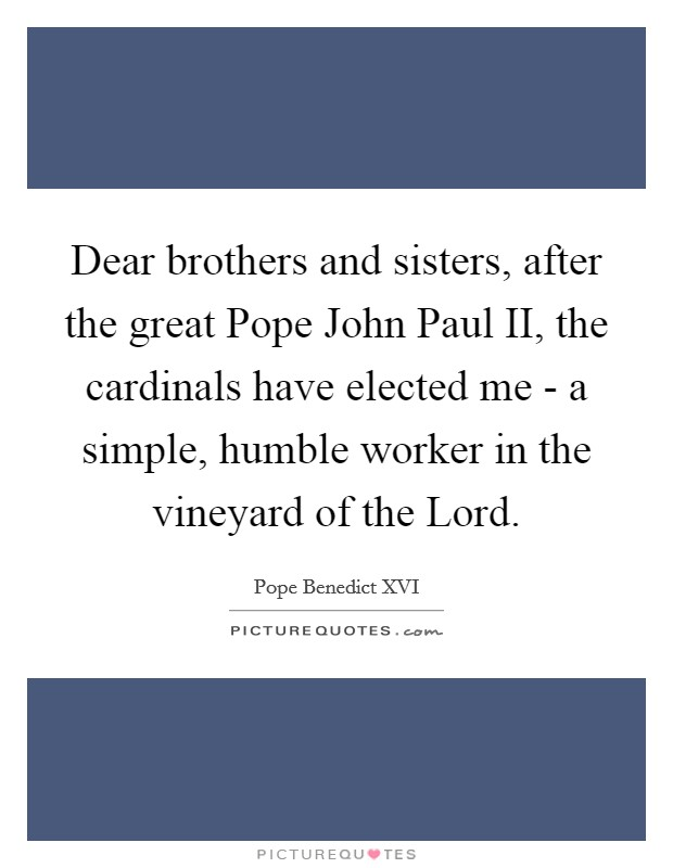 Dear brothers and sisters, after the great Pope John Paul II, the cardinals have elected me - a simple, humble worker in the vineyard of the Lord Picture Quote #1