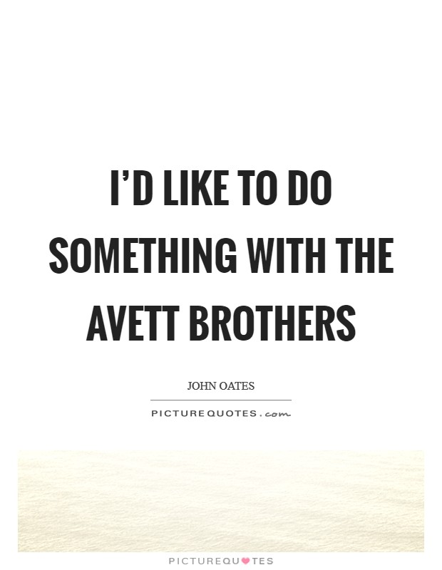 I'd like to do something with the Avett Brothers Picture Quote #1