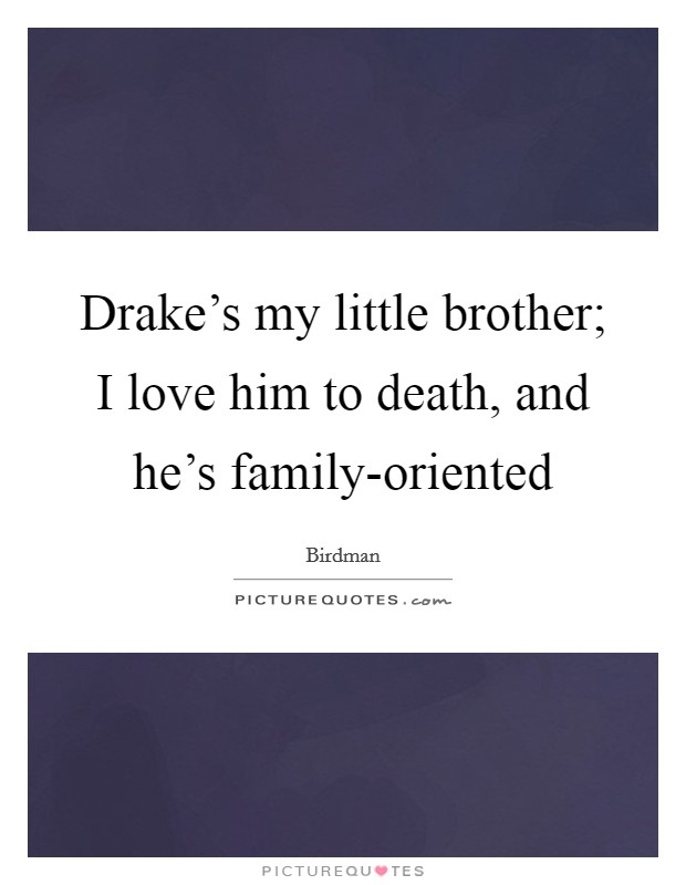 Drake\'s my little brother; I love him to death, and he\'s ...