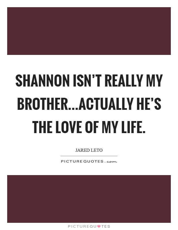 Shannon isn't really my brother...Actually he's the love of my life Picture Quote #1