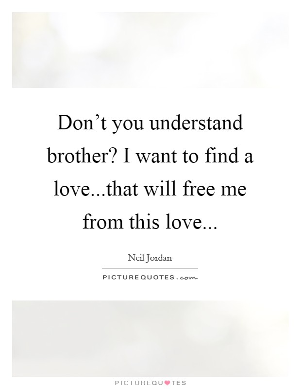 Don't you understand brother? I want to find a love...that will free me from this love Picture Quote #1