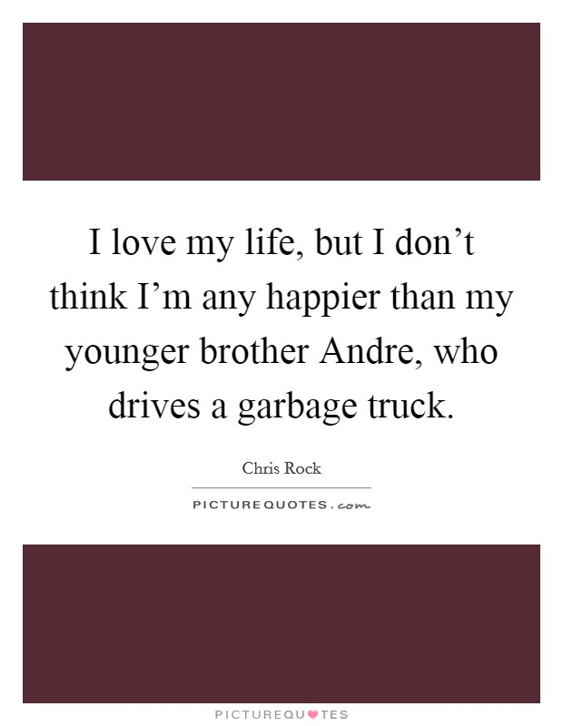 I love my life, but I don't think I'm any happier than my younger brother Andre, who drives a garbage truck Picture Quote #1