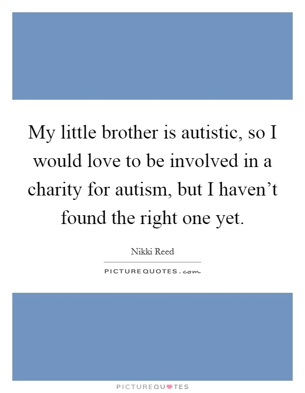 My little brother is autistic, so I would love to be involved in a charity for autism, but I haven't found the right one yet Picture Quote #1