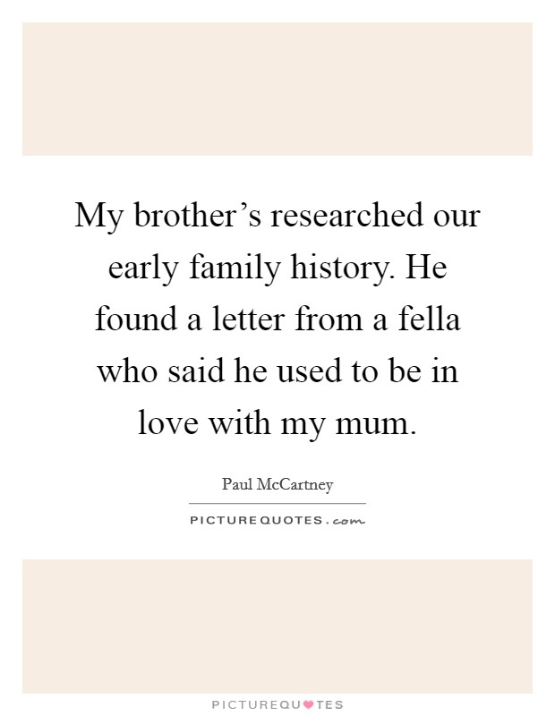 My brother's researched our early family history. He found a letter from a fella who said he used to be in love with my mum Picture Quote #1
