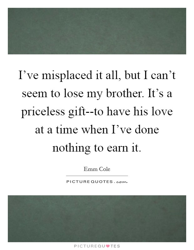 I've misplaced it all, but I can't seem to lose my brother. It's a priceless gift--to have his love at a time when I've done nothing to earn it Picture Quote #1