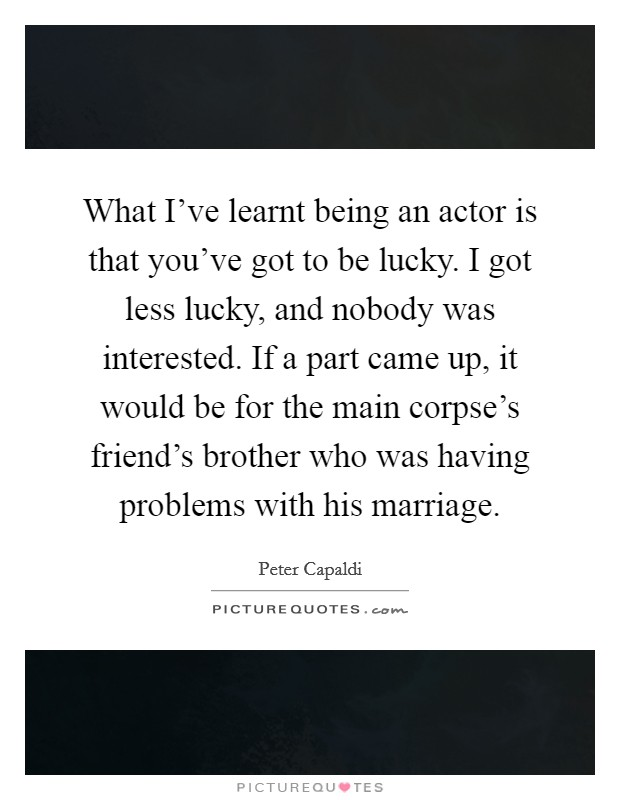 What I've learnt being an actor is that you've got to be lucky. I got less lucky, and nobody was interested. If a part came up, it would be for the main corpse's friend's brother who was having problems with his marriage Picture Quote #1