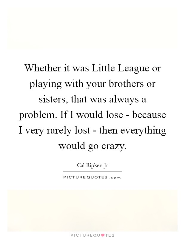 Whether it was Little League or playing with your brothers or sisters, that was always a problem. If I would lose - because I very rarely lost - then everything would go crazy Picture Quote #1