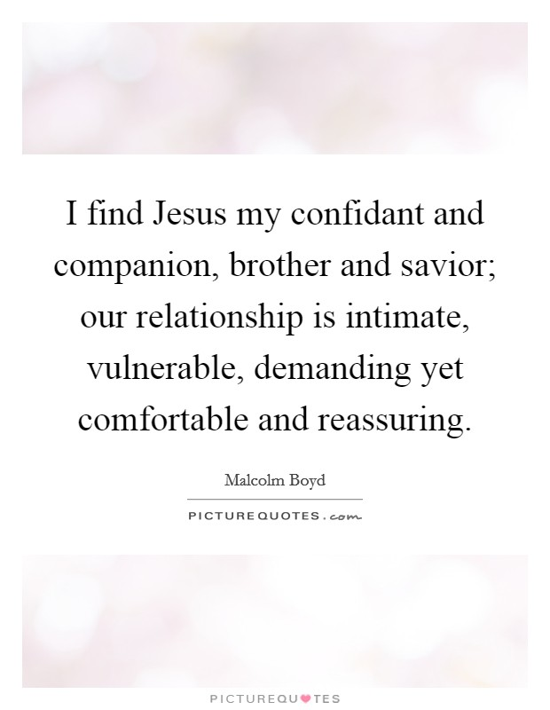 I find Jesus my confidant and companion, brother and savior; our relationship is intimate, vulnerable, demanding yet comfortable and reassuring Picture Quote #1